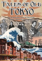 Tales of Old Tokyo - The Remarkable Story of one of the World's Most Fascinating Cities ebook by John Darwin van Fleet