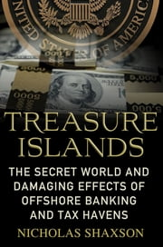 Treasure Islands - Uncovering the Damage of Offshore Banking and Tax Havens ebook by Nicholas Shaxson