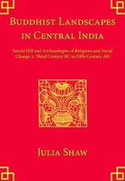 Buddhist Landscapes in Central India - Sanchi Hill and Archaeologies of Religious and Social Change, c. Third Century BC to Fifth Century AD ebook by Julia Shaw