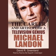 Michael Landon - The Career and Artistry of a Television Genius audiobook by David R. Greenland
