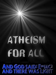 Atheism for All - And God said: E=MC2 and there was light to read your Kobo ebook by Jonathon Welles