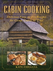 Cabin Cooking - Delicious Easy-to-Fix Recipes for Camp, Cabin, or Trail ebook by Kate Fiduccia