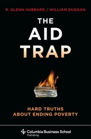 The Aid Trap - Hard Truths About Ending Poverty ebook by R. Glenn Hubbard,William Duggan
