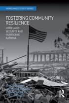 Fostering Community Resilience - Homeland Security and Hurricane Katrina ebook by Tom Lansford, Jack Covarrubias, Justin Miller