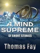 A Mind Supreme (SF Short Stories) ebook by Thomas Fay