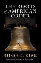 The Roots of American Order ebook by Russell Kirk