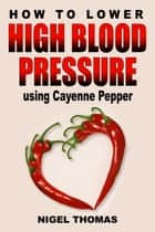 How to Lower High Blood Pressure using Cayenne Pepper ebook by Nigel Thomas