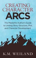 Creating Character Arcs: The Masterful Author's Guide to Uniting Story Structure, Plot, and Character Development 電子書 by K.M. Weiland
