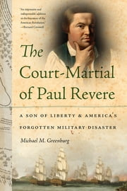 The Court-Martial of Paul Revere - A Son of Liberty and America's Forgotten Military Disaster ebook by Michael M. Greenburg