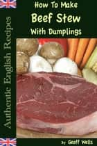 How To Make Beef Stew With Dumplings ebook by Geoff Wells