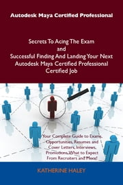 Autodesk Maya Certified Professional Secrets To Acing The Exam and Successful Finding And Landing Your Next Autodesk Maya Certified Professional Certified Job ebook by Haley Katherine