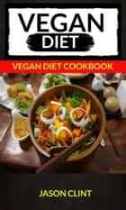 Vegan Diet: Vegan Diet Cookbook ebook by Jason Clint
