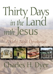 Thirty Days in the Land with Jesus - A Holy Land Devotional ebook by Charles H Dyer