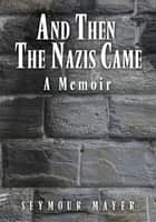 AND THEN THE NAZIS CAME ebook by SEYMOUR MAYER