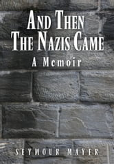 AND THEN THE NAZIS CAME - A Memoir ebook by SEYMOUR MAYER