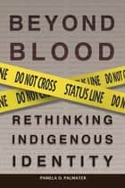 Beyond Blood - Rethinking Indigenous Identity eBook by Dr. Pamela D. Palmater, Chief Bill Montour Six Nations of the Grand River, Chief Candice Paul St. Mary's First Nation,...