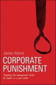 Corporate Punishment - Smashing the Management Clichés for Leaders in a New World ebook by James Adonis