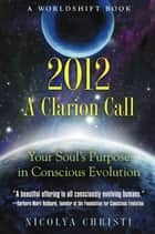 2012: A Clarion Call: Your Soul's Purpose in Conscious Evolution ebook by Nicolya Christi