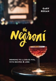 The Negroni - Drinking to La Dolce Vita, with Recipes & Lore ebook by Gary Regan