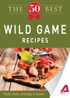 The 50 Best Wild Game Recipes ebook by Media Adams