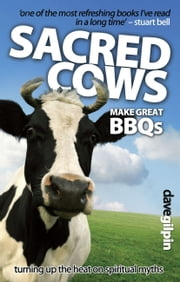 Sacred Cows Make Great Bbqs - Turning up the Heat on Spiritual Myths ebook by Dave Gilpin
