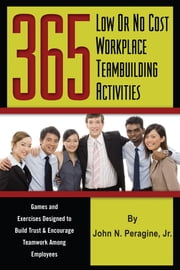 365 Low or No Cost Workplace Teambuilding Activities: Games and Exercises Designed to Build Trust & Encourage Teamwork Among Employees ebook by John Peragine
