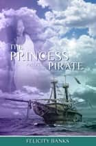 The Princess and the Pirate ebook by Felicity Banks