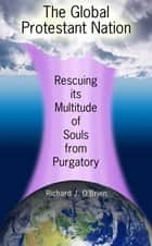 The Global Protestant Nation, Rescuing Its Multitude of Souls from Purgatory ebook by Richard J. O'Brien