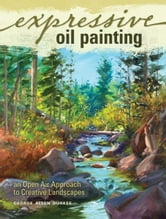 Expressive Oil Painting: An Open Air Approach to Creative Landscapes - An Open Air Approach to Creative Landscapes ebook by George Allen Durkee