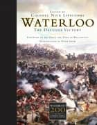 Waterloo - The Decisive Victory ebook by His Grace the Duke of Wellington, Colonel Nick Lipscombe
