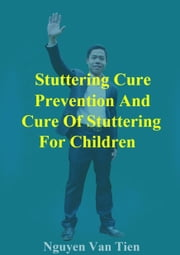 Stuttering Cure Prevention And Cure Of Stuttering For Children ebook by Nguyen Van Tien