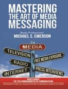 Mastering the Art of Media Messaging ebook by Michael Emerson