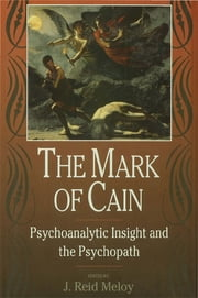 The Mark of Cain - Psychoanalytic Insight and the Psychopath ebook by J. Reid Meloy