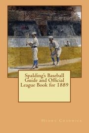 Spalding's Baseball Guide and Official League Book for 1889 ebook by Henry Chadwick