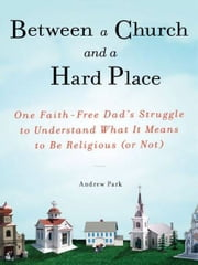 Between a Church and a Hard Place - One Faith-Free Dad's Struggle to Understand What It Means to Be Religious (or No t) ebook by Andrew Park
