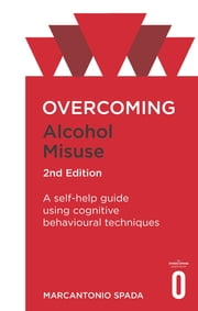 Overcoming Alcohol Misuse, 2nd Edition - A self-help guide using cognitive behavioural techniques ebook by Marcantonio Spada