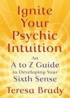 Ignite Your Psychic Intuition - An A to Z Guide to Developing Your Sixth Sense ebook by Teresa Brady
