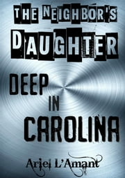 The Neighbor's Daughter: Deep In Carolina - The Neighbor's Daughter, #1 ebook by Ariel L'Amant