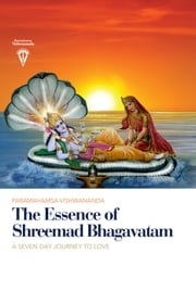 The Essence of Shreemad Bhagavatam - A Seven-Day Journey to Love ebook by Paramahamsa Sri Swami Vishwananda