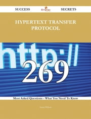 Hypertext Transfer Protocol 269 Success Secrets - 269 Most Asked Questions On Hypertext Transfer Protocol - What You Need To Know ebook by Susan Wilson
