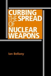 Curbing the spread of nuclear weapons ebook by Ian Bellany