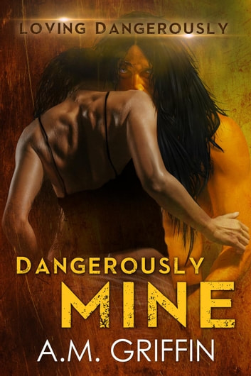 Dangerously Mine - Loving Dangerously, #1 eBook by A.M. Griffin