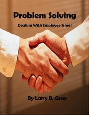 Problem Solving: Dealing With Employee Issues ebook by Larry B. Gray