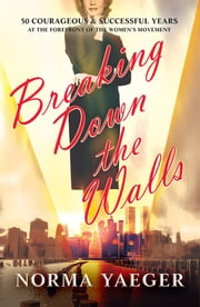 Breaking Down the Walls - 50 Courageous and Successful Years at the Forefront of the Women's Movement ebook by Norma Yaeger