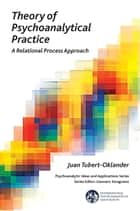 Theory of Psychoanalytical Practice - A Relational Process Approach ebook by Juan Tubert-Oklander