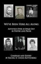 We've Been Here All Along: Autistics Over 35 Speak Out in Poetry and Prose ebook by Rachel Cohen-Rottenberg