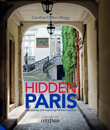 Hidden Paris - Discovering and Exploring Parisian Interiors ebook by Caroline Clifton-Mogg