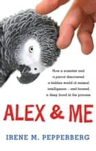 Alex & Me - how a scientist and a parrot discovered a hidden world of animal intelligence — and formed a deep bond in the process ebook by Irene M. Pepperberg