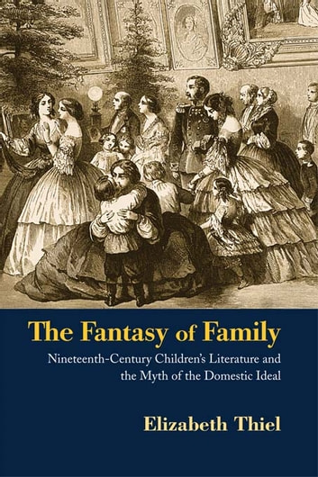The Fantasy of Family - Nineteenth-Century Children's Literature and the Myth of the Domestic Ideal ebook by Elizabeth Thiel