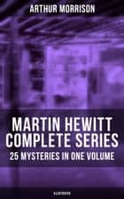 MARTIN HEWITT Complete Series: 25 Mysteries in One Volume (Illustrated) - The Case of the Dead Skipper, The Affair of Samuel's Diamonds, The Lenton Croft Robberies, The Quinton Jewel Affair, The Ivy Cottage Mystery, The Case of the Lost Foreigner and many more ebook by Arthur Morrison, Sidney Paget